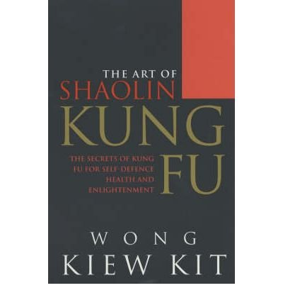 [(The Art of Shaolin Kung Fu: The Secrets of Kung Fu for Self-defence, Health and Enlightenment)] [Author: Wong Kiew Kit] published on (August, 2001)