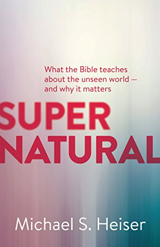 Supernatural: What the Bible Teaches about the Unseen World - And Why It Matters por Michael S. Heiser