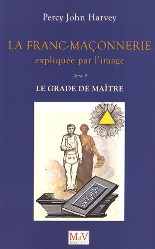 La franc-maonnerie explique par l'image : Tome 3, Le grade de Matre