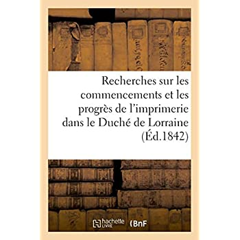 Recherches sur les commencements et les progrès de l'imprimerie dans le Duché de Lorraine