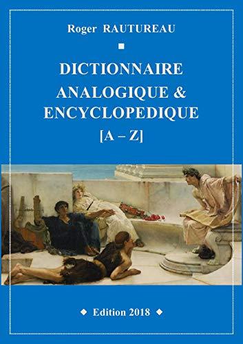 Dictionnaire analogique et encyclopédique: Le mot par ses analogies, ses épithètes, sa place dans l'histoire, la littérature, la poésie, le cinéma, la musique, le trait d'esprit… par Roger RAUTUREAU