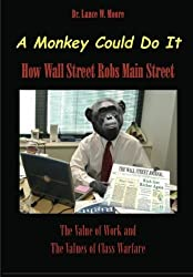 A Monkey Could Do It: How Wall Street Robs Main Street by Dr Lance Moore (2012-02-22)