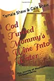 God Turned Mommy's Wine Into Water: The Journey of Alcoholism and Co-Dependency