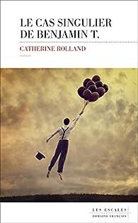 Le cas singulier de Benjamin T. par Catherine Rolland