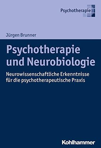 Psychotherapie und Neurobiologie: Neurowissenschaftliche Erkenntnisse für die psychotherapeutische Praxis