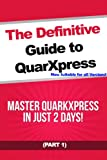 The Definitive Guide to QuarkXpress - Part 1: Master QuarkXpress in Just 2 Days!
