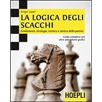 La logica degli scacchi. Fondamenti, strategia, tecnica e tattica della partita