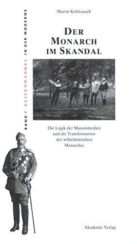 Der Monarch im Skandal: Die Logik der Massenmedien und die Transformation der wilhelminischen Monarchie (Elitenwandel in der Moderne / Elites and Modernity 7)