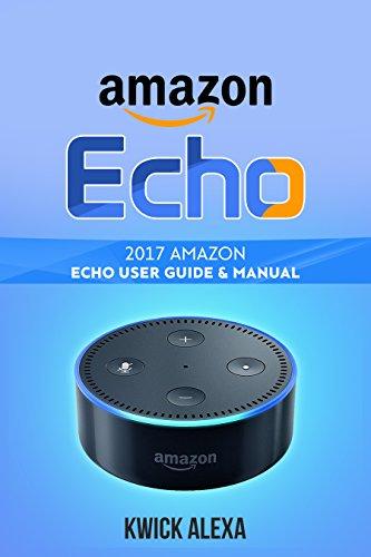 Amazon Echo: Unleash the True Potential of Your Amazon Echo: 2017 Amazon Echo User Guide & Manual (English Edition)