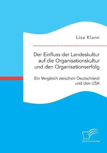 Der Einfluss der Landeskultur auf die Organisationskultur und den Organisationserfolg. Ein Vergleich zwischen Deutschland und den USA