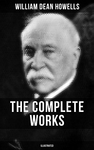 The Complete Works of William Dean Howells (Illustrated): Christmas Every Day, The Rise of Silas Lapham, A Traveler from Altruria, The Flight of Pony Baker, ... Town, Years of My Youth… (English Edition)