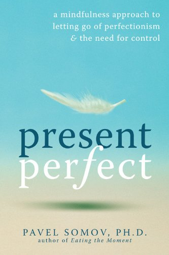 Present Perfect: A Mindfulness Approach to Letting Go of Perfectionism and the Need for Control por Pavel G. Somov