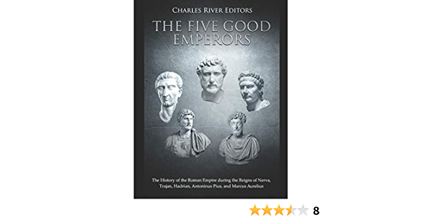 The Five Good Emperors The History Of The Roman Empire During The Reigns Of Nerva Trajan Hadrian Antoninus Pius And Marcus Aurelius Charles River Editors Fremdsprachige Bücher