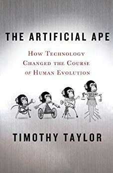The Artificial Ape: How Technology Changed the Course of Human Evolution (MacSci) by [Taylor, Timothy]