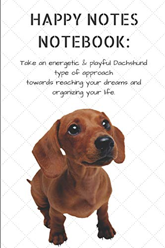 HAPPY NOTES NOTEBOOK: Take an energetic & playful Dachshund type of approach towards reaching your dreams and organizing your life.: Cute Hound Dog ... 120-page, Lined, 6 x 9 in (15.2 x 22.9) -
