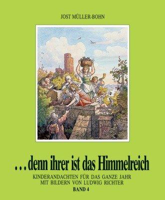 ...denn ihrer ist das Himmelreich. Andachten für Kinder zu Holzschnitten von Ludwig Richter / Denn ihrer ist das Himmelreich 4: Kinderandachten für das ganze Jahr