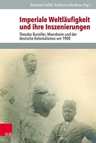 Imperiale Weltläufigkeit und ihre Inszenierungen: Theodor Bumiller, Mannheim und der deutsche Kolonialismus um 1900 (Veröffentlichungen des Instituts ... Geschichte Mainz - Beihefte, Band 127)