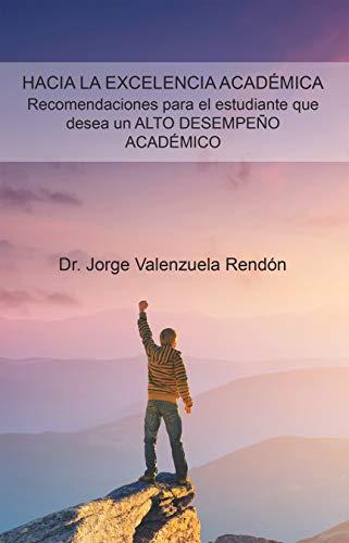 Hacia La Excelencia Académica. Recomendaciones Para El Estudiante Que Desea Un Alto Desempeño Académico por Dr. Jorge Valenzuela Rendón