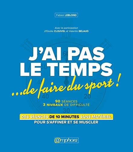 J'ai pas le temps… de faire du sport !: Des séances de 10 min sans matériel pour s'affiner et se muscler ! (MUSCULATION ET) par Fabien Leblond