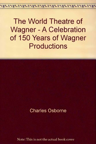 The World Theatre of Wagner: A Celebration of 150 Years of Wagner Productions por Charles Osborne