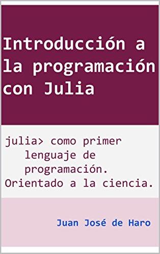 Introducción a la programación con Julia: Julia como primer lenguaje de programación, orientado a la aplicación científica por Juan José de Haro
