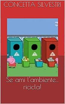 Se ami l'ambiente... ricicla! di [Silvestri, Concetta]