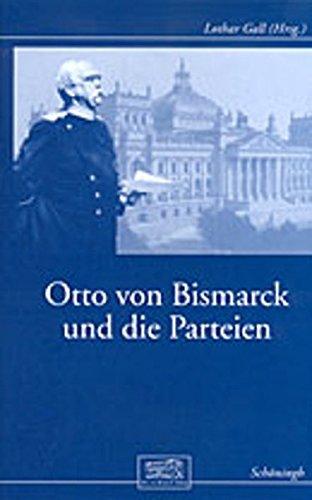 Otto von Bismarck und die Parteien: Beiträge zur Geschichte des Parlamentarismus im Kaiserreich (Otto-von-Bismarck-Stiftung, Wissenschaftliche Reihe)