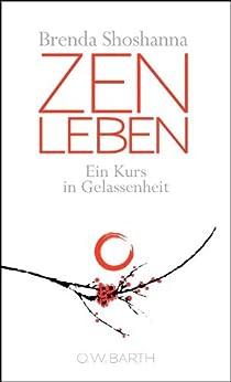 Zen leben: Ein Kurs in Gelassenheit
