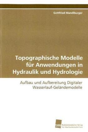 Topographische Modelle für Anwendungen in Hydraulik und Hydrologie: Aufbau und Aufbereitung Digitaler Wasserlauf-Geländemodelle