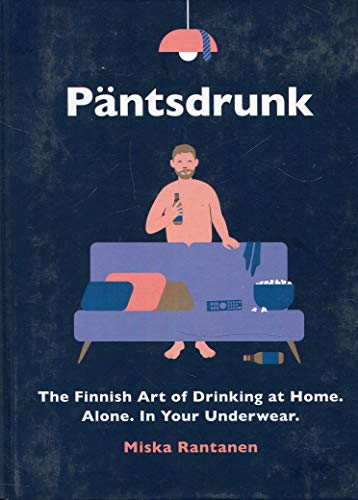 Pantsdrunk: The Finnish Art of Drinking at Home. Alone. In Your Underwear.