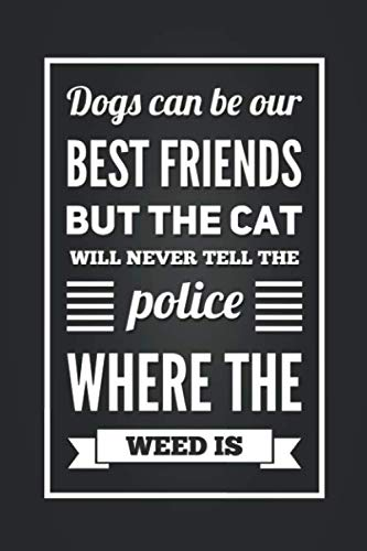 Dogs Can Be Our Best Friends But The Cats Will Never Tell The Police Where The Weed Is: Funny Dog and Cat Humor Notebook Blank Lined Journal Novelty ... Fun and Practical Greetings Card Alternative
