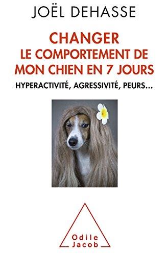 Changer le comportement de mon chien en 7 jours: Hyperactivité, agressivité, peurs...