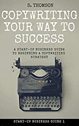 Copywriting Your Way To Success: A Start-Up Business Guide To Beginning a Copywriting Strategy