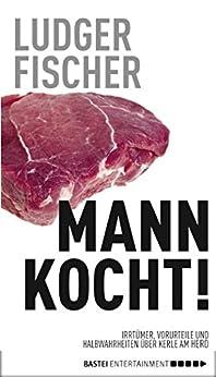 Mann kocht!: Irrtümer, Vorurteile und Halbwahrheiten über Kerle am Herd von [Fischer, Ludger]