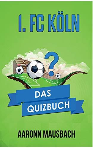 1. FC Köln: Das Quizbuch von Hennes Weisweiler über Wolfgang Overath bis Lukas Podolski