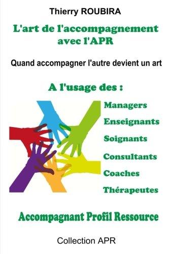 L'art de l'accompagnement avec l'APR: Quand accompagner devient un art - A l'usage des managers, des enseignants, des soignants, des consultants, des coaches, des therapeutes. par Thierry Roubira