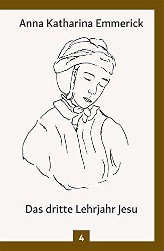 Das dritte Lehrjahr Jesu: Nach den Visionen der Anna Katharina Emmerick (Anna Katharina Emmerick / Visionen)