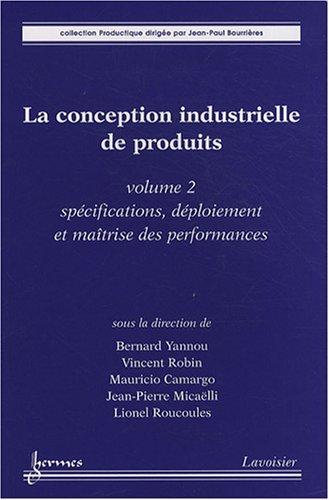 La conception industrielle de produits : Volume 2, Spécifications, déploiement et maîtrise des performances