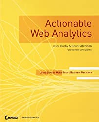 Actionable Web Analytics: Using Data to Make Smart Business Decisions by Jason Burby (2007-05-29)
