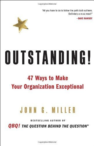 Outstanding!: 47 Ways to Make Your Organization Exceptional by Miller, John G. (2010) Hardcover