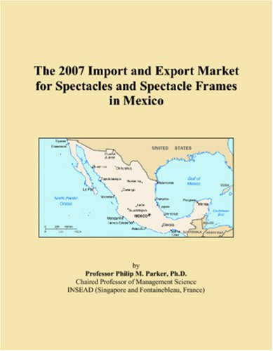 The 2007 Import and Export Market for Spectacles and Spectacle Frames in Mexico