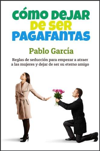 Cómo dejar de ser pagafantas: Reglas de seducción para empezar a atraer a las mujeres y dejar de ser su eterno amigo por Pablo García