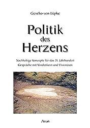 Politik des Herzens: Nachhaltige Konzepte für das 21. Jahrhundert. Gespräche mit den Weisen unserer Zeit