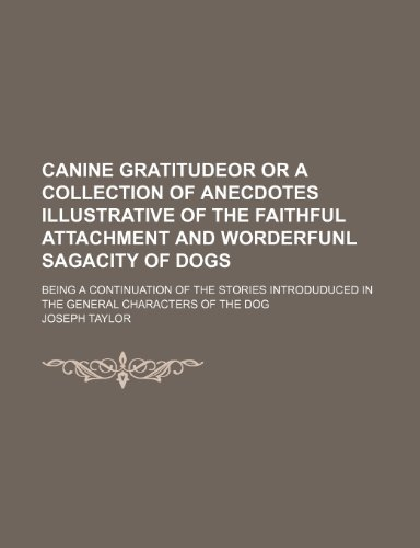 Canine gratitudeor or a collection of anecdotes illustrative of the faithful attachment and worderfunl sagacity of dogs; being a continuation of the ... in the general characters of the dog