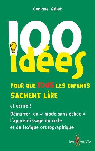 100 idées pour que TOUS les enfants sachent lire et écrire !: Démarrer en « mode sans échec » l'apprentissage du code et du lexique orthographique.