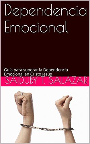 Dependencia Emocional: Guía para superar la Dependencia Emocional en Cristo Jesús (Jesucristo en mi corazón) por Saiduby T. Salazar