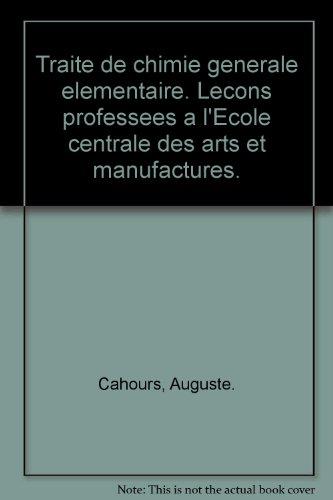 Traite de chimie generale elementaire. Lecons professees a l'Ecole centrale des arts et manufactures. par Auguste. Cahours