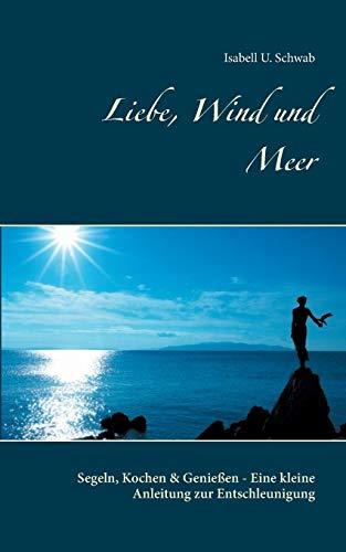 Liebe, Wind und Meer: Segeln, Kochen & Genießen - Eine kleine Anleitung zur Entschleunigung