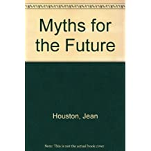 Myths for the Future: A Futurist Look at the Archetypes Which Guide Our Common Destiny