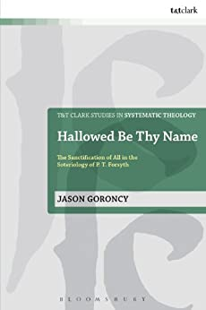 Hallowed Be Thy Name: The Sanctification of All in the Soteriology of P. T. Forsyth (T&T Clark Studies in Systematic Theology) by [Goroncy, Jason]